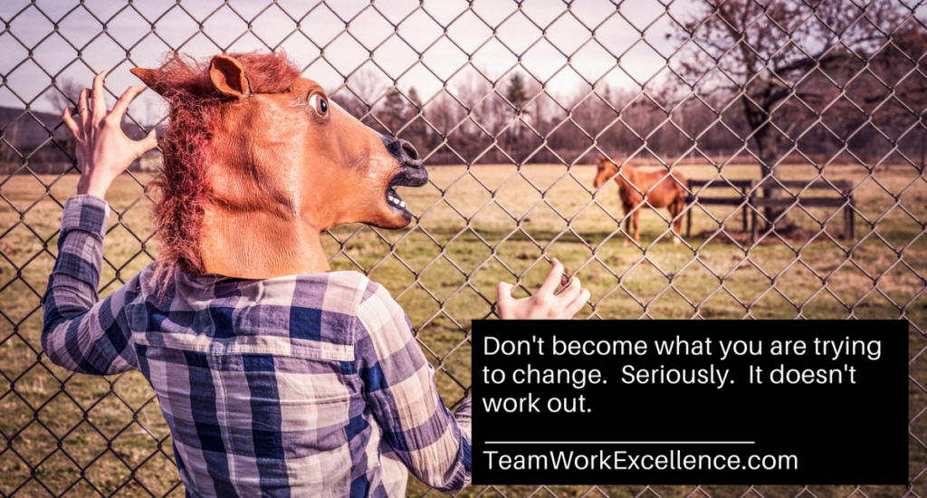 Don't become what you're trying to change. Seriously. It doesn't work out.